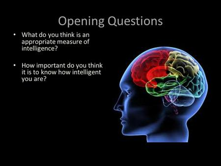 Opening Questions What do you think is an appropriate measure of intelligence? How important do you think it is to know how intelligent you are?