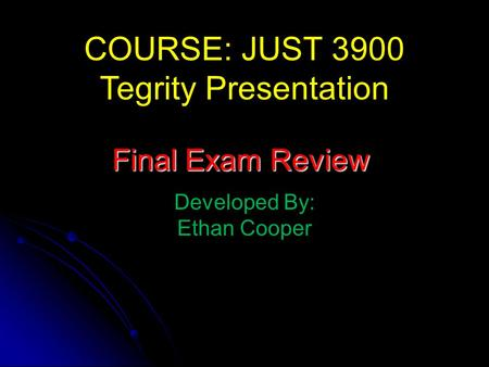 COURSE: JUST 3900 Tegrity Presentation Developed By: Ethan Cooper Final Exam Review.