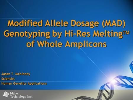 Modified Allele Dosage (MAD) Genotyping by Hi-Res Melting  of Whole Amplicons Jason T. McKinney Scientist Human Genetics Applications.