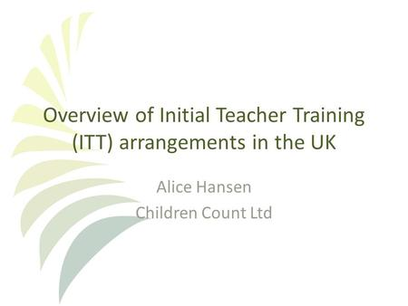 Overview of Initial Teacher Training (ITT) arrangements in the UK Alice Hansen Children Count Ltd.