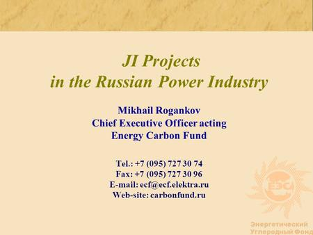Энергетический Углеродный Фонд JI Projects in the Russian Power Industry Mikhail Rogankov Chief Executive Officer acting Energy Carbon Fund Tel.: +7 (095)