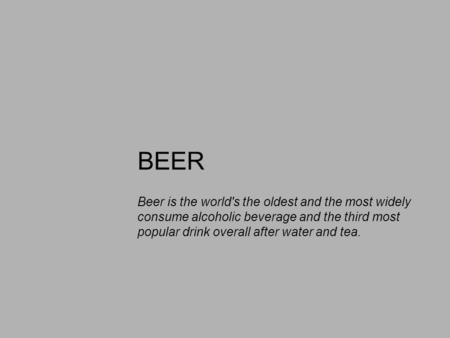 BEER Beer is the world's the oldest and the most widely consume alcoholic beverage and the third most popular drink overall after water and tea.