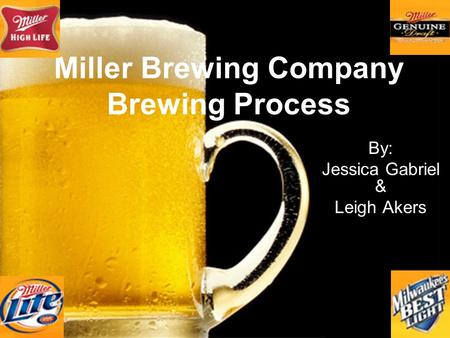 Miller Brewing Company Brewing Process By: Jessica Gabriel & Leigh Akers.