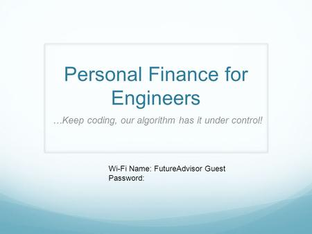 Personal Finance for Engineers …Keep coding, our algorithm has it under control! Wi-Fi Name: FutureAdvisor Guest Password: