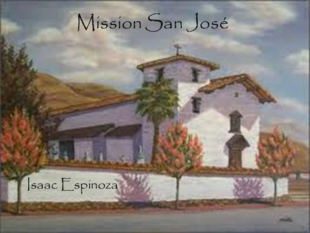 Mission San José Isaac Espinoza. Table of Contents When and where Mission was built Mission Site Indians Joining this Mission BibliographyBack to main.