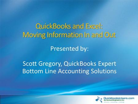 QuickBooks and Excel: Moving Information In and Out Presented by: Scott Gregory, QuickBooks Expert Bottom Line Accounting Solutions.