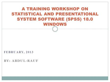 FEBRUARY, 2013 BY: ABDUL-RAUF A TRAINING WORKSHOP ON STATISTICAL AND PRESENTATIONAL SYSTEM SOFTWARE (SPSS) 18.0 WINDOWS.