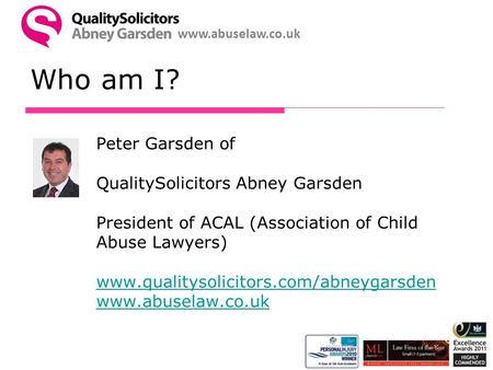 Www.abuselaw.co.uk Who am I? Peter Garsden of QualitySolicitors Abney Garsden President of ACAL (Association of Child Abuse Lawyers) www.qualitysolicitors.com/abneygarsden.