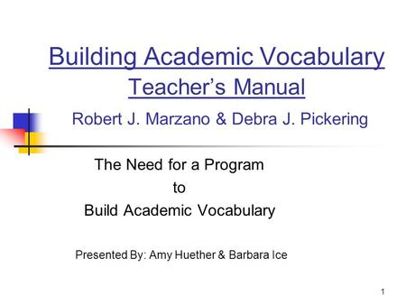 1 Building Academic Vocabulary Teacher's Manual Robert J. Marzano & Debra J. Pickering The Need for a Program to Build Academic Vocabulary Presented By: