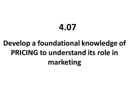 Develop a foundational knowledge of PRICING to understand its role in marketing 4.07.