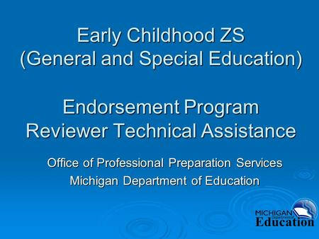 Early Childhood ZS (General and Special Education) Endorsement Program Reviewer Technical Assistance Office of Professional Preparation Services Michigan.