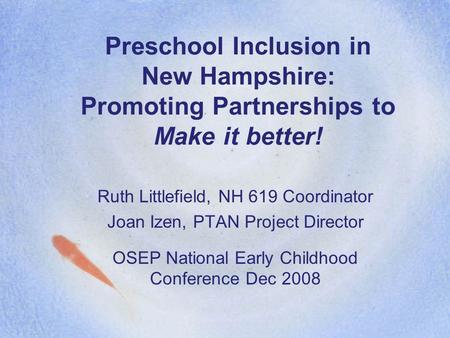 Preschool Inclusion in New Hampshire: Promoting Partnerships to Make it better! Ruth Littlefield, NH 619 Coordinator Joan Izen, PTAN Project Director OSEP.
