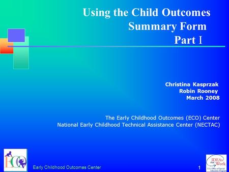 Early Childhood Outcomes Center 1 Christina Kasprzak Robin Rooney March 2008 The Early Childhood Outcomes (ECO) Center National Early Childhood Technical.