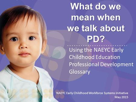 What do we mean when we talk about PD? Using the NAEYC Early Childhood Education Professional Development Glossary NAEYC Early Childhood Workforce Systems.