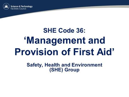 SHE Code 36: 'Management and Provision of First Aid' Safety, Health and Environment (SHE) Group.