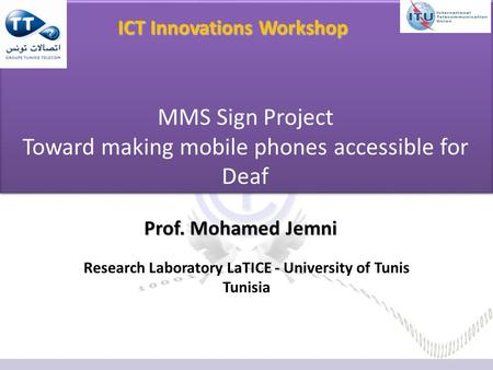 Prof. Mohamed Jemni Research Laboratory LaTICE - University of Tunis Tunisia MMS Sign Project Toward making mobile phones accessible for Deaf ICT Innovations.