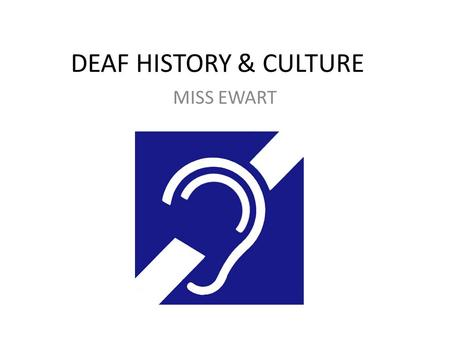 DEAF HISTORY & CULTURE MISS EWART. Mid-1700's Deafness used to be considered a divine punishment or sin. In the mid-1700's – a French priest, Charles.