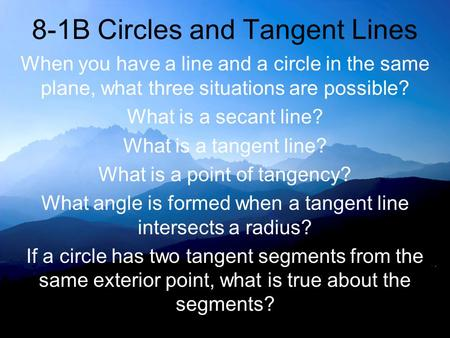 8-1B Circles and Tangent Lines When you have a line and a circle in the same plane, what three situations are possible? What is a secant line? What is.