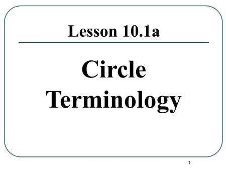 1 Lesson 10.1a Circle Terminology. 2 Circle Definition Circle : The set of coplanar points equidistant from a given point. The given point is called the.