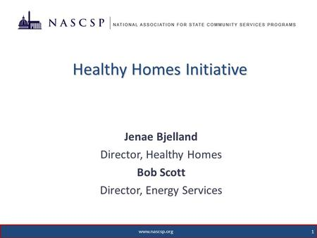 Healthy Homes Initiative Jenae Bjelland Director, Healthy Homes Bob Scott Director, Energy Services 1 www.nascsp.org.