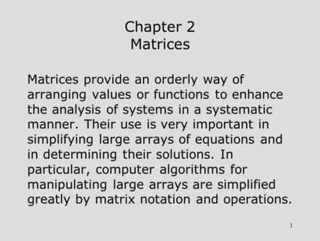 1 Chapter 2 Matrices Matrices provide an orderly way of arranging values or functions to enhance the analysis of systems in a systematic manner. Their.