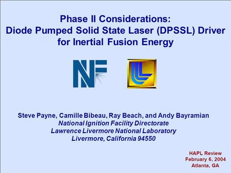 Phase II Considerations: Diode Pumped Solid State Laser (DPSSL) Driver for Inertial Fusion Energy Steve Payne, Camille Bibeau, Ray Beach, and Andy Bayramian.