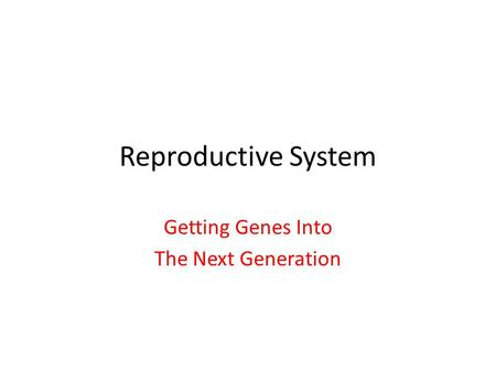 Reproductive System Getting Genes Into The Next Generation.
