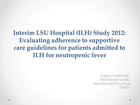 Interim LSU Hospital (ILH) Study 2012: Evaluating adherence to supportive care guidelines for patients admitted to ILH for neutropenic fever Edgar Castillo.