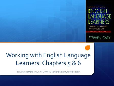 Working with English Language Learners: Chapters 5 & 6 By: Julianne DelliSanti, Gina D'Angeli, Danielle Kovach, Nicole Szczur.