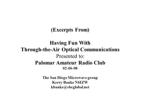 (Excerpts From) Having Fun With Through-the-Air Optical Communications Presented to: Palomar Amateur Radio Club 02-06-08 The San Diego Microwave group.