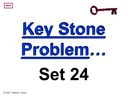 Key Stone Problem… Key Stone Problem… next Set 24 © 2007 Herbert I. Gross.