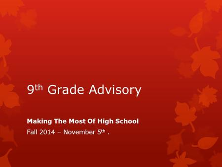9 th Grade Advisory Making The Most Of High School Fall 2014 – November 5 th.
