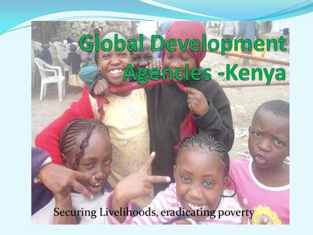 Securing Livelihoods, eradicating poverty. Background of GDA-Kenya. Poverty is a dehumanizing condition for everyone. It erodes human rights of the affected.