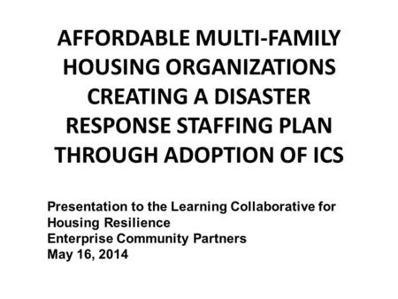 AFFORDABLE MULTI-FAMILY HOUSING ORGANIZATIONS CREATING A DISASTER RESPONSE STAFFING PLAN THROUGH ADOPTION OF ICS Presentation to the Learning Collaborative.
