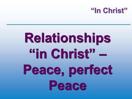 """In Christ"" Relationships ""in Christ"" – Peace, perfect Peace."