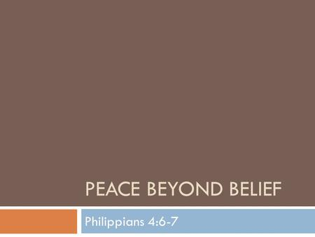 PEACE BEYOND BELIEF Philippians 4:6-7. Peace Beyond Belief  Last week we began a lesson on peace  The Bible taught us regarding peace:  God is a God.