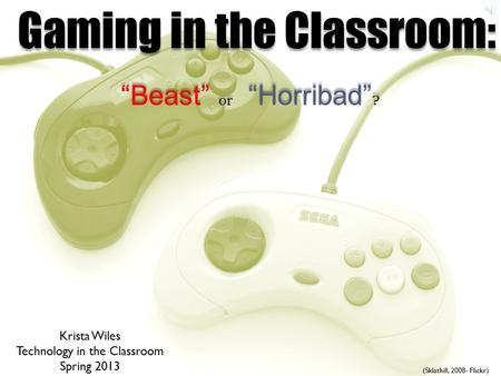"Gaming in the Classroom: ""Beast"" or ""Horribad"" ? (Sklathill, 2008- Flickr) Krista Wiles Technology in the Classroom Spring 2013."