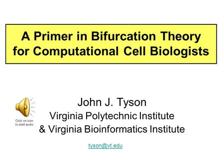 A Primer in Bifurcation Theory for Computational Cell Biologists John J. Tyson Virginia Polytechnic Institute & Virginia Bioinformatics Institute