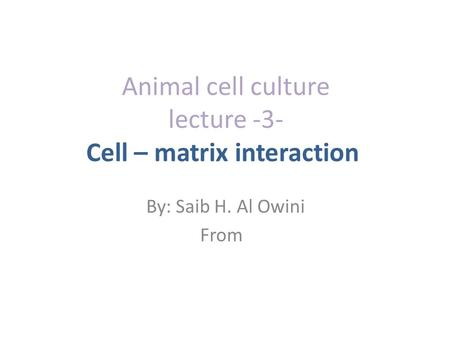 Animal cell culture lecture -3- Cell – matrix interaction By: Saib H. Al Owini From.