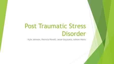 Post Traumatic Stress Disorder Kyle Johnson, Patricia Powell, Jesse Goyzueta, Ashten Watts.