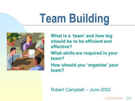 Jump to first page Team Building What is a 'team' and how big should be to be efficient and effective? What skills are required in your team? How should.