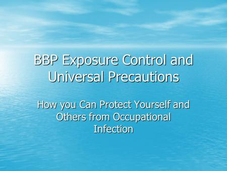 BBP Exposure Control and Universal Precautions How you Can Protect Yourself and Others from Occupational Infection.