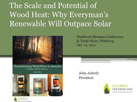 John Ackerly President The Scale and Potential of Wood Heat: Why Everyman's Renewable Will Outpace Solar Northeast Biomass Conference & Trade Show, Pittsburg,