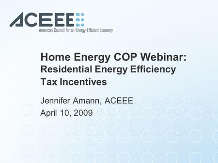 Home Energy COP Webinar: Residential Energy Efficiency Tax Incentives Jennifer Amann, ACEEE April 10, 2009.