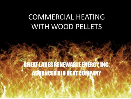 COMMERCIAL HEATING WITH WOOD PELLETS GREAT LAKES RENEWABLE ENERGY, INC. ADVANCED BIO HEAT COMPANY.