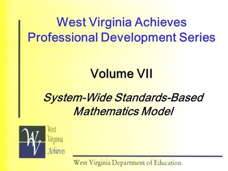 West Virginia Achieves Professional Development Series Volume VII System-Wide Standards-Based Mathematics Model.