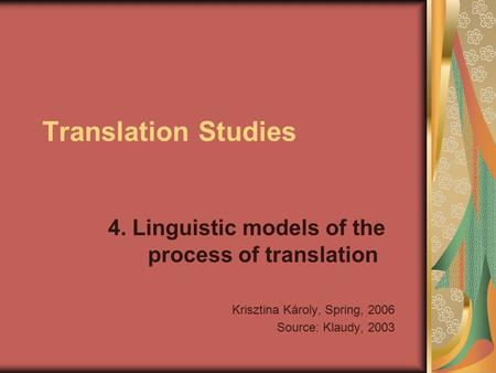Translation Studies 4. Linguistic models of the process of translation Krisztina Károly, Spring, 2006 Source: Klaudy, 2003.