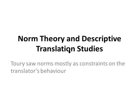 Norm Theory and Descriptive Translation Studies Toury saw norms mostly as constraints on the translator's behaviour.