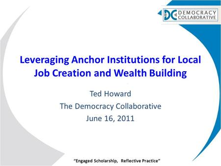"""Engaged Scholarship, Reflective Practice"" Leveraging Anchor Institutions for Local Job Creation and Wealth Building Ted Howard The Democracy Collaborative."