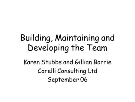 Building, Maintaining and Developing the Team Karen Stubbs and Gillian Borrie Corelli Consulting Ltd September 06.